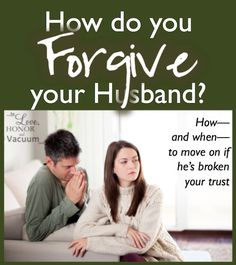 How do you forgive your husband? Thoughts on when and how to move on after he's broken your trust.