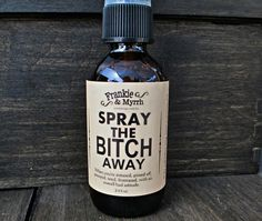 Spray the Bitch Away --- An aromatherapy spray/ perfume for when you're irritated, pissed off, annoyed, tired, peeved, frustrated, enraged, or have an overall bad attitude! Spray generously in your environs and breathe in mist. Spray near co-workers, friends, and relatives as needed. Bitch beg...