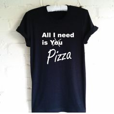 All I need is You Pizza Shirt. Funny T-Shirt. Pizza Shirt. Pizza Lovers Shirt. I Love Pizza. Pizza is Life. by SoPinkUK on Etsy