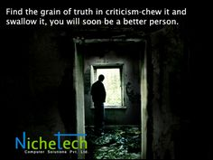 Find the grain of truth in criticism-chew it and swallow it, you will soon be a better person.