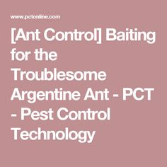 [Ant Control] Baiting for the Troublesome Argentine Ant - PCT - Pest Control Technology