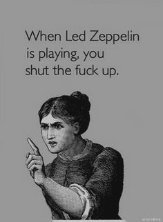 poster When Led Zeppelin is playing, you shut the fuck up. Tatuaje Led Zeppelin, Arte Led Zeppelin, Led Zeppelin Tattoo, Led Zeppelin Lyrics, Led Zeppelin Quotes, I Love Music, Music Is Life, Good Music, Rock N Roll