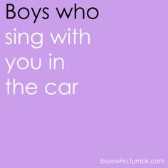 i love singing in the car, and i would love to have someone sing with me, the same kinds of songs i like...that way i can sing out loud when i'm with him, too and not feel silly lol