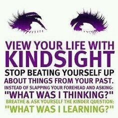 "View your life with KINDSIGHT. Stop beating yourself up about things from your past. Instead of slapping yourself in the forehead and asking, ""WHAT WAS I THINKING?"", breathe and ask yourself the kinder question, ""WHAT WAS I LEARNING?"""
