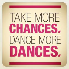 Take more chances. Dance more dances.