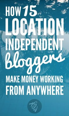 How 15 location independent bloggers make money working from anywhere