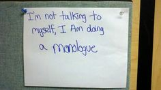 monologues.... making people think you are crazy everytime you get a new one ;)
