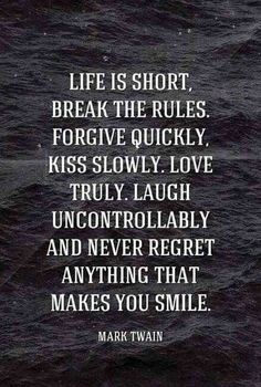 """Life is short, break the rules. Forgive quickly, kiss slowly. Love truly. Laugh uncontrollably and never regret anything that makes you smile."" — Mark Twain"