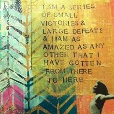 """""""I am a series of small victories & large defeats & I am as amazed as any other that I have gotten from there to here"""""""