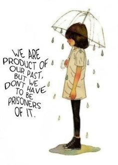 We are the product of our past…we don't have to be prisoners of it.