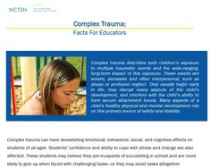 Complex Trauma: Facts for Educators  Explains the ways complex trauma may affect learning and offers recommendations for educators to support students and take care of themselves.