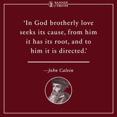 In God brotherly love seeks its cause, from him it has its root, and to him it is directed.  — John Calvin
