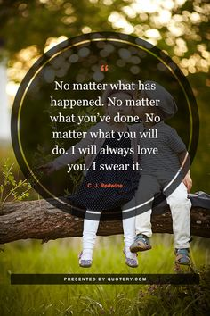 No matter what has happened. No matter what you've done. No matter what you will do. I will always love you. I swear it.