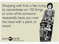 Shopping with kids is like trying to concentrate on 150 things at once while someone repeatedly beats you over the head with a plank of wood. #mom #quotes