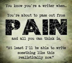 Writers (nothing has never been more true. Drowning? Well that sucked, could have died. HEEEEEEy at least I can write this realistically now!)
