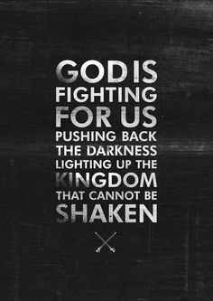 God is fighting for us, pushing back the darkness, lighting up the kingdom that cannot be shaken.