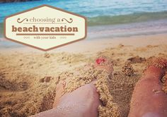 Wondering how to choose a beach vacation with kids? We've got the scoop on deciding where and when to go with your family in tow.