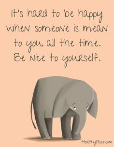 Positive quote: It's hard to be happy when someone is mean to you all the time. Be nice to yourself.