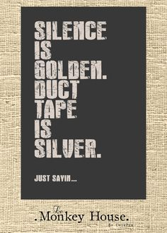 Silence is Golden, Duct Tape is Silver. Just sayin... by LeMonkeyHouse on Etsy, $25.00 - Funny Poster