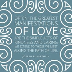 """""""Often, the greatest manifestations of love are the simple acts of kindness and caring we extend to those we meet along the path of life."""" From #ElderWirthlin's http://pinterest.com/pin/24066179230935589 inspiring #LDSconf http://facebook.com/223271487682878 message http://lds.org/general-conference/2007/10/the-great-commandment #ShareGoodness"""