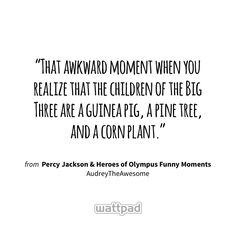 """That awkward moment when you realize that the children of the Big Three are a guinea pig, a pine tree, and a corn plant."" - from Percy Jackson & Heroes of Olympus Funny Moments (on Wattpad) https://www.wattpad.com/57131369?utm_source=ios&utm_medium=pinterest&utm_content=share_quote&%26wp_page=quote&wp_uname=HoneySparkle22&wp_originator=KzymbyAe5rjD3X8cnitDDNwO0o%2Fas1obclk9goMeoN2E2HgKPgAB6jPajWCdKtoyQFYw8Dgc2WZRRN17OsntZsJSm9kKZrsraZ2k0Z6YZWIL2ezMbgnwqSAAJLe6%2B%2Bsi #quote #wattpad"