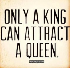 Only a king can attract a queen / Quote <--- and this is why i'm still single ;)