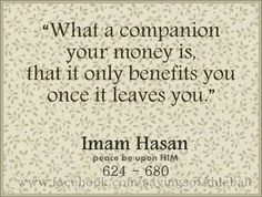 """What a companion your money is, that it only benefits you once it leaves you."" -Imam Hasan Ibn Ali (AS)."