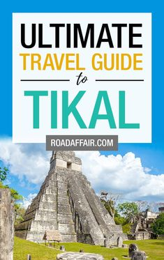 The Ultimate Guide to Visiting Tikal in Guatemala