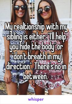 "My realtionship with my sibling is either: ""I'll help you hide the body"" or ""don't breath in my direction"". There's no in between."