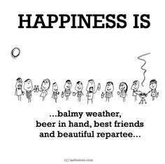 HAPPINESS IS...balmy weather, beer in hand, best friends and beautiful repartee...