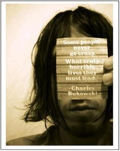 Some people never go crazy. What truly horrible lives they must lead. Charles Bukowski