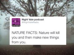Nature Facts: Nature will kill you and then make new things from you #WelcomeToNightVale