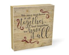 We may not have it all together, but together we have it all Pallet Box Sign 7.5 x 7.5