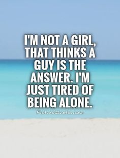 not a girl, that thinks a guy is the answer. I'm just tired of being alone.I'm not a girl, that thinks a guy is the answer. I'm just tired of being alone. Lonely Quotes, True Quotes, Quotes To Live By, Deep Quotes, The Words, Tired Of Being Alone, Being Alone Quotes, Im Just Tired, Lonliness