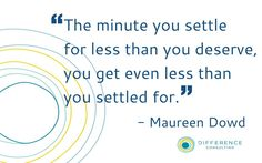 """""""The minute you settle for less than you deserve, you get even less than you settled for."""" -Maureen Dowd"""