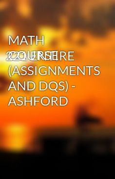MATH 221 ENTIRE COURSE (ASSIGNMENTS AND DQS) - ASHFORD - MATH 221 ENTIRE COURSE (ASSIGNMENTS AND DQS) - ASHFORD  #wattpad #short-story