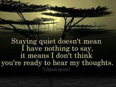 Staying quiet doesn't mean I have nothing to say, it means I don't think you're ready to hear my thoughts. Staying quiet doesn't mean I have nothing to say, it means I don't think you're ready to hear my thoughts. Speak Quotes, Quotes To Live By, Life Quotes, Start Quotes, Silence Quotes, Quotes App, Inspire Quotes, Favorite Quotes, Best Quotes