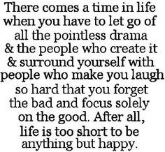"""There comes a time in life when you have to let go of all the pointless drama & the people who create it & surround yourself with people who make you laugh so hard that you forget the bad and focus solely on the good..."