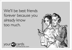 Funny Friendship Ecard: Well be best friends forever because you already know too much. humor