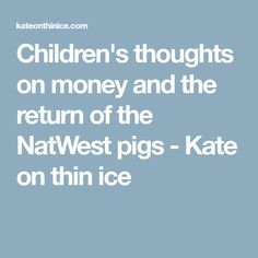 Children's thoughts on money and the return of the NatWest pigs - Kate on thin ice