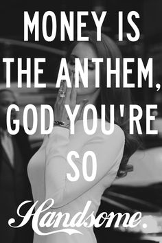 Money is the anthem, God, you're so handsome. - National Anthem by Lana del Ray