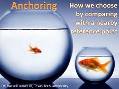 Anchoring<br />How we choose by comparing with a nearby reference point<br />Dr. Russell James III, Texas Tech University<...