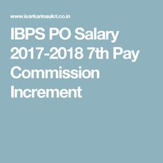 IBPS PO Salary 2017-2018 7th Pay Commission Increment