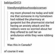 Criminals in Canada are more human than the US and their fucking criminals. If only Canada was warmer. Tumblr Stuff, Funny Tumblr Posts, Tumblr Canada Funny, Funny Quotes, Funny Memes, Hilarious, The Funny, Really Funny, Haha