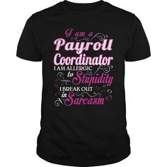 I Am A Payroll Coordinator , I Am Allergic To Stupidity, I Break Out In Sarcasm T-Shirt, Hoodie Payroll Coordinator