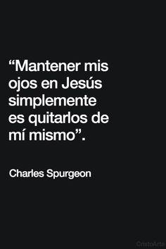 """""""Mantener mis ojos en Jesús simplemente es quitarlos de mí mismo"""". - Charles Spurgeon."""