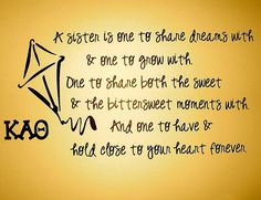 A sister is one to share dreams with and one to grow with. One to share both the sweet and bittersweet moments with and one to have and hold close to your heart forever. KAΘ.