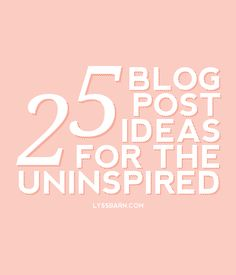 25 Blog Post Ideas For The Uninspired... 'Cause some days it's just hard to be inspired.