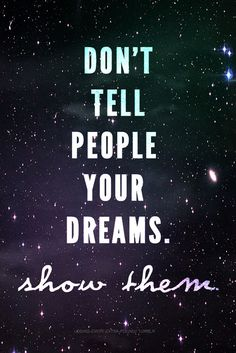 Don't tell people your dreams. Show them!
