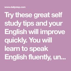 Try these great self study tips and your English will improve quickly. You will learn to speak English fluently, understand fast English and how to think in English too.